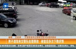男子酒驾来交警队处理事故  被查后多次下跪求情