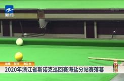 2020年浙江省斯諾克巡迴賽海鹽分站賽落幕